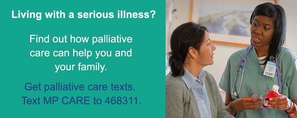 Living with a serious illness? Find out how palliative care can help you and your family. Get palliative care texts. Text MP CARE to 468311.